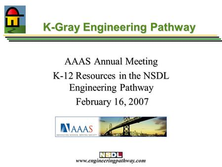Www.engineeringpathway.com K-Gray Engineering Pathway AAAS Annual Meeting K-12 Resources in the NSDL Engineering Pathway February 16, 2007 February 16,