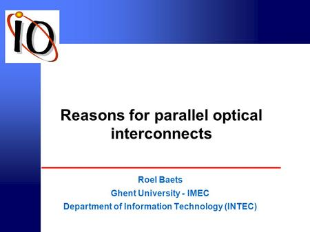 © intec 2000 Reasons for parallel optical interconnects Roel Baets Ghent University - IMEC Department of Information Technology (INTEC)