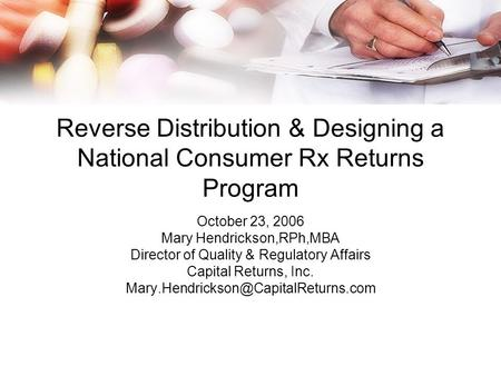 Reverse Distribution & Designing a National Consumer Rx Returns Program October 23, 2006 Mary Hendrickson,RPh,MBA Director of Quality & Regulatory Affairs.