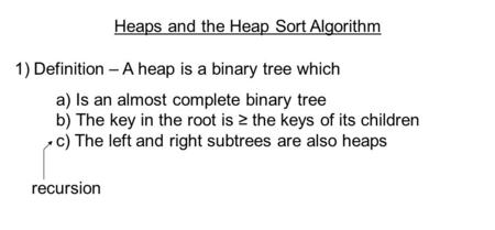 Heaps and the Heap Sort Algorithm 1)Definition – A heap is a binary tree which a) Is an almost complete binary tree b) The key in the root is ≥ the keys.