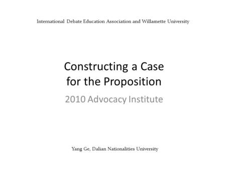 Yang Ge, Dalian Nationalities University Constructing a Case for the Proposition 2010 Advocacy Institute International Debate Education Association and.
