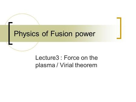 Physics of Fusion power Lecture3 : Force on the plasma / Virial theorem.