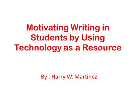 Motivating Writing in Students by Using Technology as a Resource By : Harry W. Martinez.