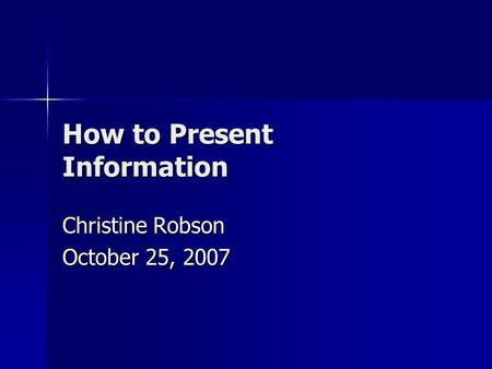 How to Present Information Christine Robson October 25, 2007.