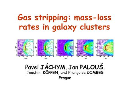 Gas stripping: mass-loss rates in galaxy clusters Pavel JÁCHYM, Jan PALOUŠ, Joachim KÖPPEN, and Françoise COMBES Prague.