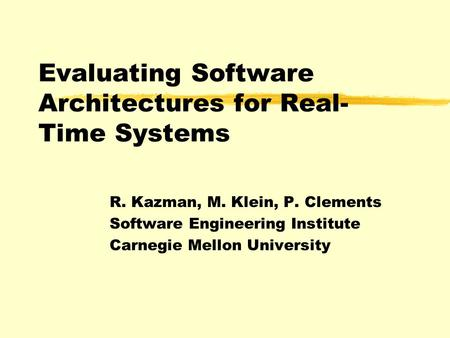 Evaluating Software Architectures for Real- Time Systems R. Kazman, M. Klein, P. Clements Software Engineering Institute Carnegie Mellon University.