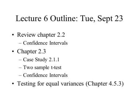 Lecture 6 Outline: Tue, Sept 23 Review chapter 2.2 –Confidence Intervals Chapter 2.3 –Case Study 2.1.1 –Two sample t-test –Confidence Intervals Testing.
