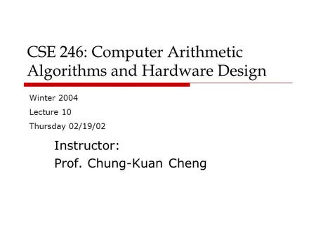 CSE 246: Computer Arithmetic Algorithms and Hardware Design Instructor: Prof. Chung-Kuan Cheng Winter 2004 Lecture 10 Thursday 02/19/02.