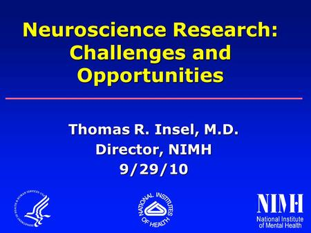 Thomas R. Insel, M.D. Director, NIMH 9/29/10 Neuroscience Research: Challenges and Opportunities.