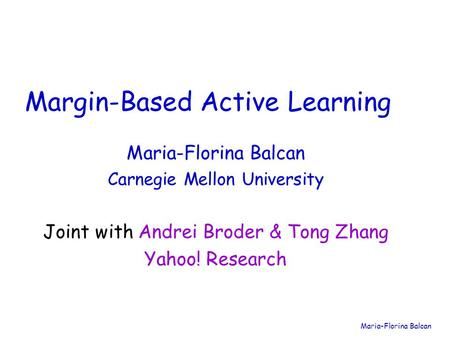 Maria-Florina Balcan Carnegie Mellon University Margin-Based Active Learning Joint with Andrei Broder & Tong Zhang Yahoo! Research.