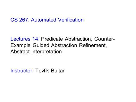 CS 267: Automated Verification Lectures 14: Predicate Abstraction, Counter- Example Guided Abstraction Refinement, Abstract Interpretation Instructor: