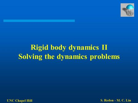 UNC Chapel Hill S. Redon - M. C. Lin Rigid body dynamics II Solving the dynamics problems.