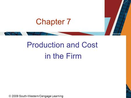 Chapter 7 Production and Cost in the Firm © 2009 South-Western/Cengage Learning.
