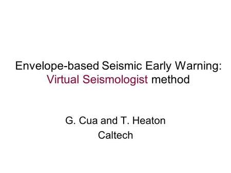 Envelope-based Seismic Early Warning: Virtual Seismologist method G. Cua and T. Heaton Caltech.