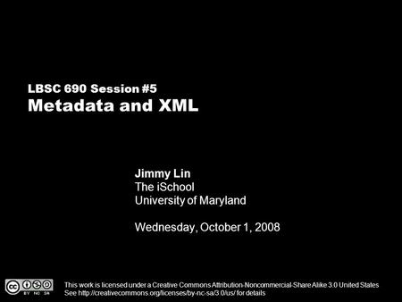 LBSC 690 Session #5 Metadata and XML Jimmy Lin The iSchool University of Maryland Wednesday, October 1, 2008 This work is licensed under a Creative Commons.