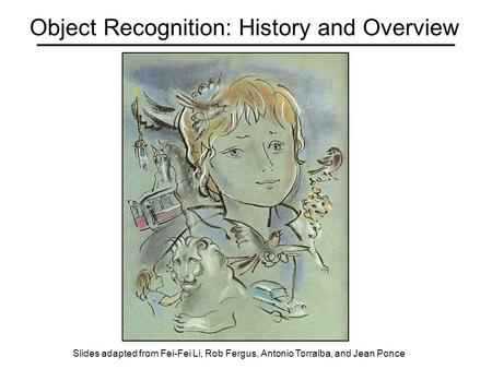 Object Recognition: History and Overview Slides adapted from Fei-Fei Li, Rob Fergus, Antonio Torralba, and Jean Ponce.