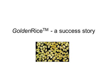 GoldenRice TM - a success story. Vitamin A deficiency in developing countries Lack of vitamin A is the leading cause of blindness among children in developing.