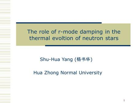 1 Shu-Hua Yang ( 杨书华 ) Hua Zhong Normal University The role of r-mode damping in the thermal evoltion of neutron stars.