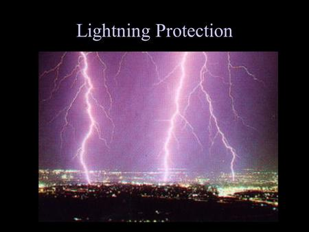 Lightning Protection. Facts about Lightning A strike can average 100 million volts of electricity Current of up to 100,000 amperes Can generate 54,000.