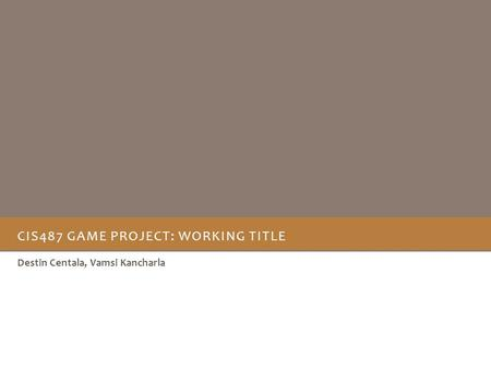 CIS487 GAME PROJECT: WORKING TITLE Destin Centala, Vamsi Kancharla.