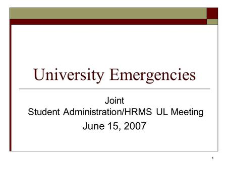 1 University Emergencies Joint Student Administration/HRMS UL Meeting June 15, 2007.
