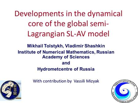 Developments in the dynamical core of the global semi- Lagrangian SL-AV model Mikhail Tolstykh, Vladimir Shashkin Institute of Numerical Mathematics, Russian.