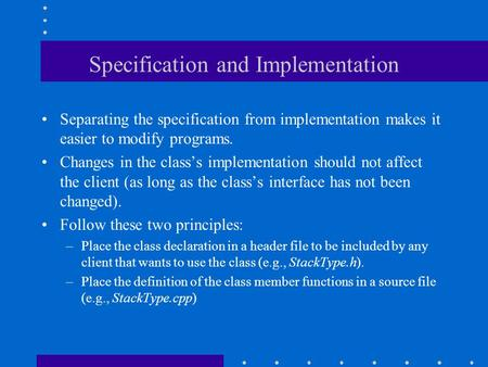 Specification and Implementation Separating the specification from implementation makes it easier to modify programs. Changes in the class's implementation.