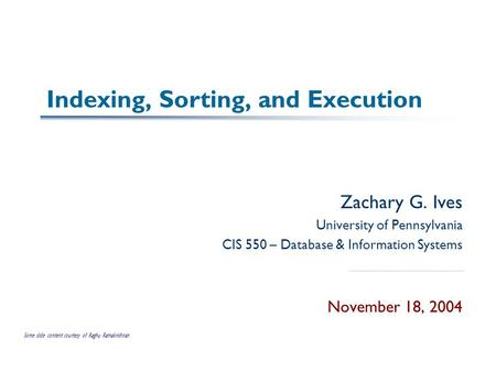 Indexing, Sorting, and Execution Zachary G. Ives University of Pennsylvania CIS 550 – Database & Information Systems November 18, 2004 Some slide content.