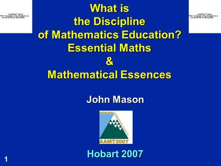 1 What is the Discipline of Mathematics Education? Essential Maths & Mathematical Essences John Mason Hobart 2007.