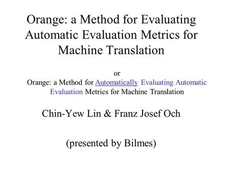 Orange: a Method for Evaluating Automatic Evaluation Metrics for Machine Translation Chin-Yew Lin & Franz Josef Och (presented by Bilmes) or Orange: a.
