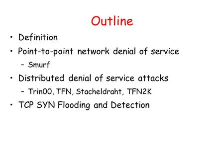 Outline Definition Point-to-point network denial of service –Smurf Distributed denial of service attacks –Trin00, TFN, Stacheldraht, TFN2K TCP SYN Flooding.