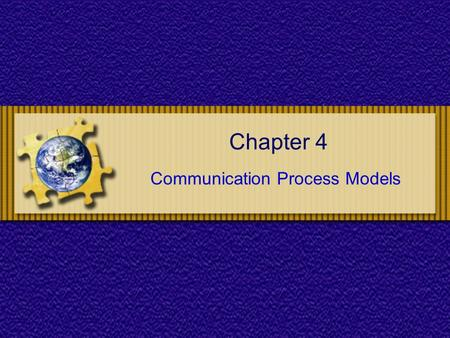 Chapter 4 Communication Process Models. Chapter 4 : Communications Process Models Chapter Objectives To understand the basic elements of the communication.