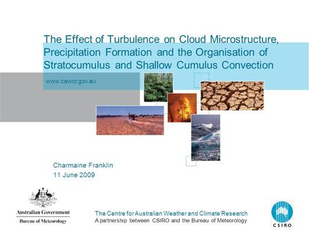 The Centre for Australian Weather and Climate Research A partnership between CSIRO and the Bureau of Meteorology The Effect of Turbulence on Cloud Microstructure,