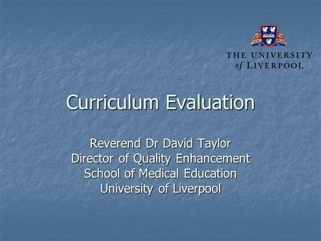 Curriculum Evaluation Reverend Dr David Taylor Director of Quality Enhancement School of Medical Education University of Liverpool.