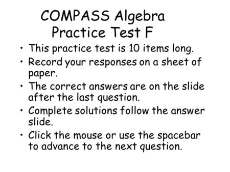 COMPASS Algebra Practice Test F This practice test is 10 items long. Record your responses on a sheet of paper. The correct answers are on the slide after.