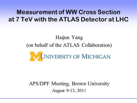Measurement of WW Cross Section at 7 TeV with the ATLAS Detector at LHC Haijun Yang (on behalf of the ATLAS Collaboration) APS/DPF Meeting, Brown University.