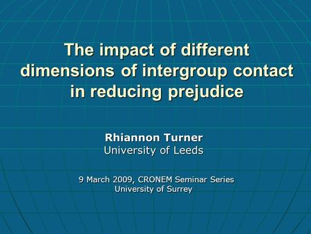 The impact of different dimensions of intergroup contact in reducing prejudice Rhiannon Turner University of Leeds 9 March 2009, CRONEM Seminar Series.