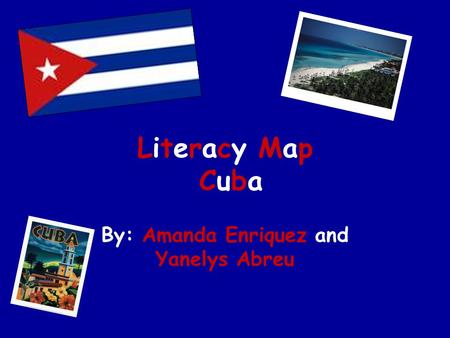 Literacy Map Cuba By: Amanda Enriquez and Yanelys Abreu.