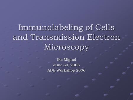 Immunolabeling of Cells and Transmission Electron Microscopy Ike Miguel June 30, 2006 ABE Workshop 2006.