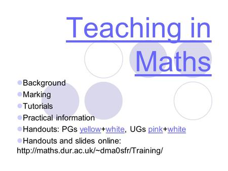 Teaching in Maths Background Marking Tutorials Practical information Handouts: PGs yellow+white, UGs pink+whiteyellowwhitepinkwhite Handouts and slides.