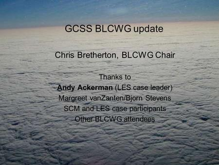 GCSS BLCWG update Chris Bretherton, BLCWG Chair Thanks to Andy Ackerman (LES case leader) Margreet vanZanten/Bjorn Stevens SCM and LES case participants.