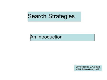 Search Strategies An Introduction Developed by C.A.Gavin CSU, Bakersfield, 2008.