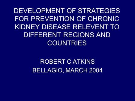 DEVELOPMENT OF STRATEGIES FOR PREVENTION OF CHRONIC KIDNEY DISEASE RELEVENT TO DIFFERENT REGIONS AND COUNTRIES ROBERT C ATKINS BELLAGIO, MARCH 2004.