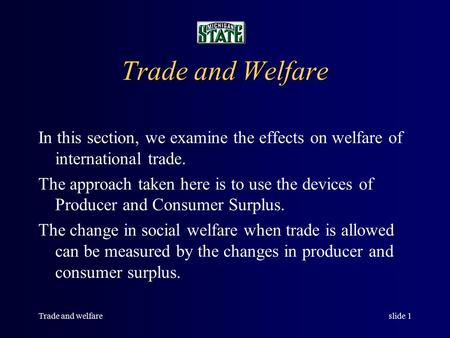 Trade and welfareslide 1 Trade and Welfare In this section, we examine the effects on welfare of international trade. The approach taken here is to use.