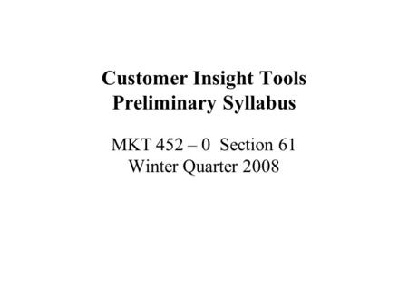 Customer Insight Tools Preliminary Syllabus MKT 452 – 0 Section 61 Winter Quarter 2008.