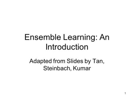 1 Ensemble Learning: An Introduction Adapted from Slides by Tan, Steinbach, Kumar.