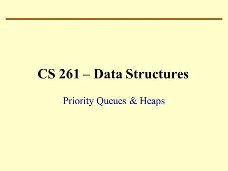 CS 261 – Data Structures Priority Queues & Heaps.