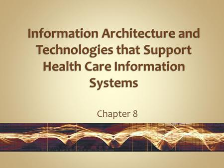 Chapter 8. Gain a basic understanding of the core technologies behind health care information systems:  System software  Data management  Networks.