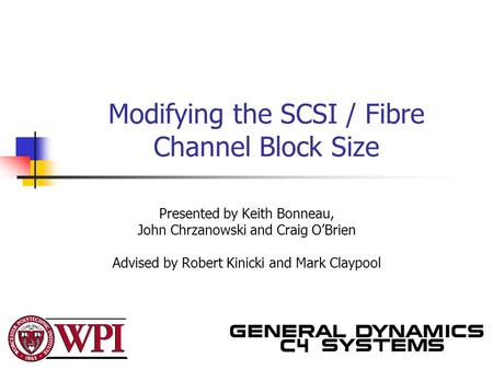 Modifying the SCSI / Fibre Channel Block Size Presented by Keith Bonneau, John Chrzanowski and Craig O'Brien Advised by Robert Kinicki and Mark Claypool.