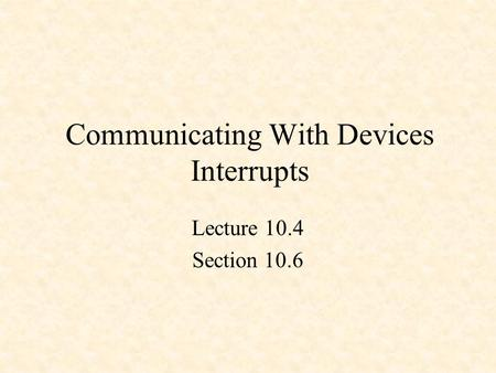 Communicating With Devices Interrupts Lecture 10.4 Section 10.6.